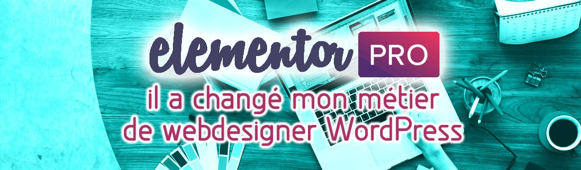 Elementor : il a changé mon métier de webdesigner WordPress